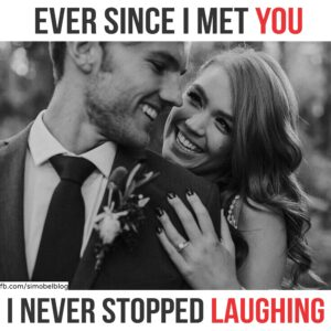 Ever since i met you i never stopped laughing