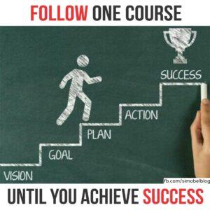 Follow one course until you achieve success