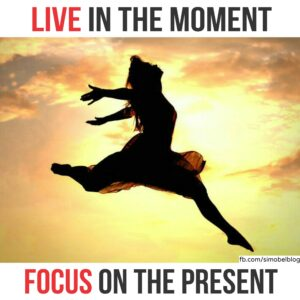 Live in the moment, focus on the present