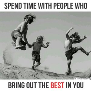 Spend time with people who bring out the best in you