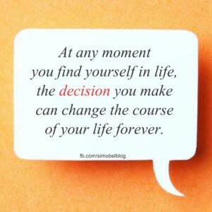 The decision you make can change the course of your life forever